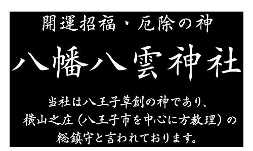 開運招福・厄除の神 八雲八幡神社 当社は八王子草創の神であり、横山之庄(八王子市を中心に方数理)の総鎮守と言われております